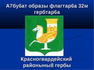 Красногвардейский районыны8 гербы А7бу6ат образы флагтар6а 32м гербтар6а