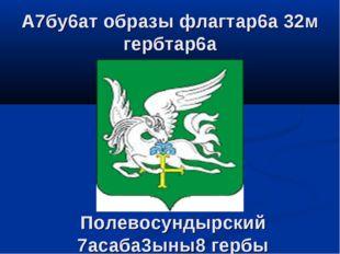Полевосундырский 7асаба3ыны8 гербы А7бу6ат образы флагтар6а 32м гербтар6а