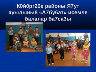 К0й0рг26е районы Я7ут ауылыны8 «А7бу6ат» исемле балалар ба7са3ы