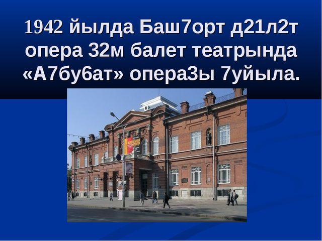 1942 йылда Баш7орт д21л2т опера 32м балет театрында «А7бу6ат» опера3ы 7уйыла.