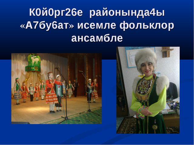 К0й0рг26е районында4ы «А7бу6ат» исемле фольклор ансамбле