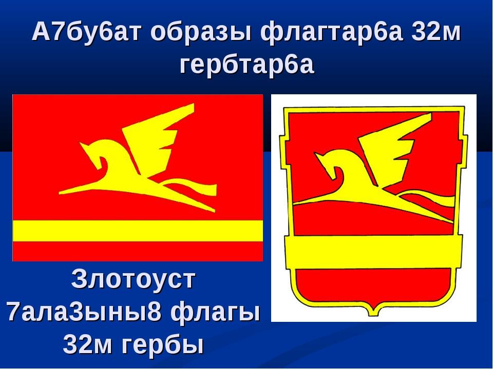 Злотоуст 7ала3ыны8 флагы 32м гербы А7бу6ат образы флагтар6а 32м гербтар6а