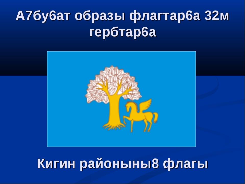 Кигин районыны8 флагы А7бу6ат образы флагтар6а 32м гербтар6а