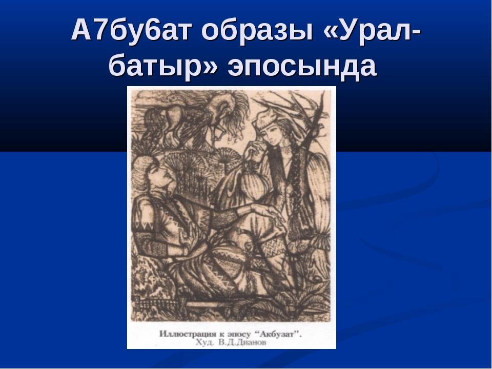 А7бу6ат образы «Урал-батыр» эпосында