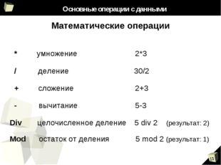Основные операции с данными Математические операции * умножение 2*3 / делени