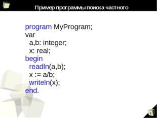 Пример программы поиска частного program MyProgram; var a,b: integer; x: real