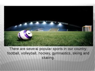 There are several popular sports in our country: football, volleyball, hockey