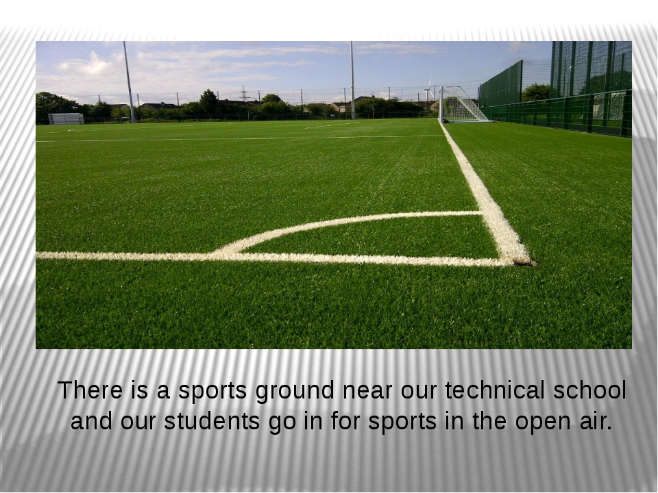 There is a sports ground near our technical school and our students go in for...
