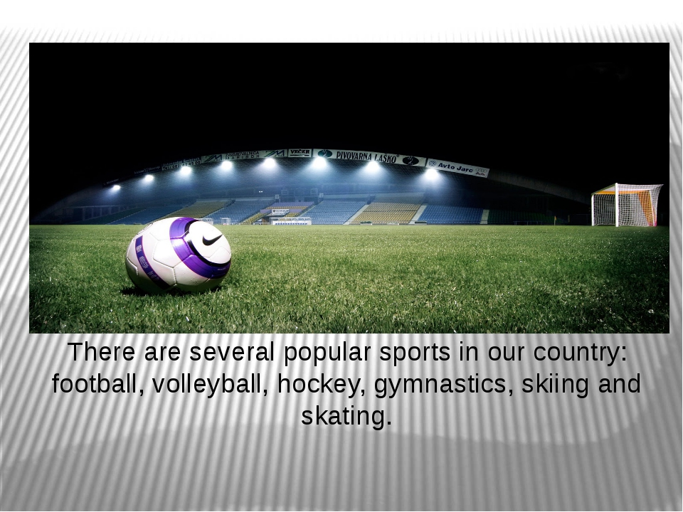 There are several popular sports in our country: football, volleyball, hockey...