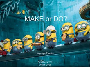 MAKE or DO? Language Practice Astafheva T.V. Vyksa 2015