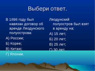 Выбери ответ. В 1898 году был навязан договор об аренде Ляодунского полуостро