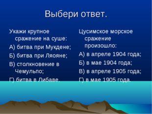 Выбери ответ. Укажи крупное сражение на суше: А) битва при Мукдене; Б) битва