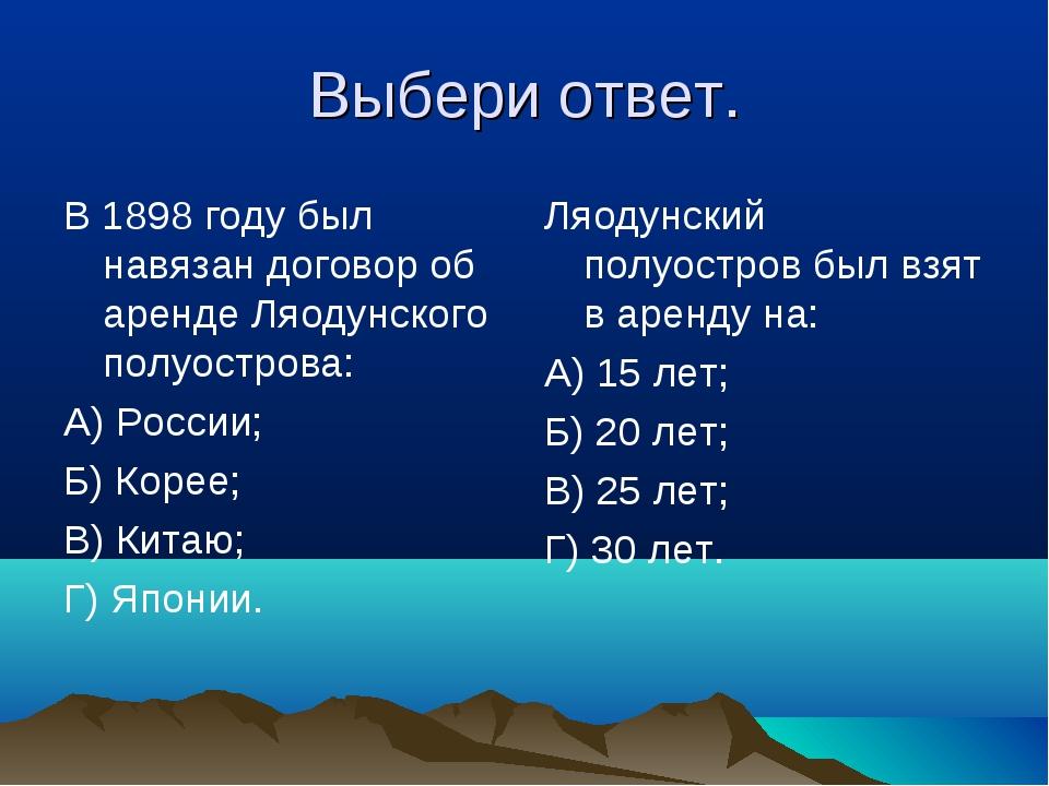 Выбери ответ. В 1898 году был навязан договор об аренде Ляодунского полуостро...