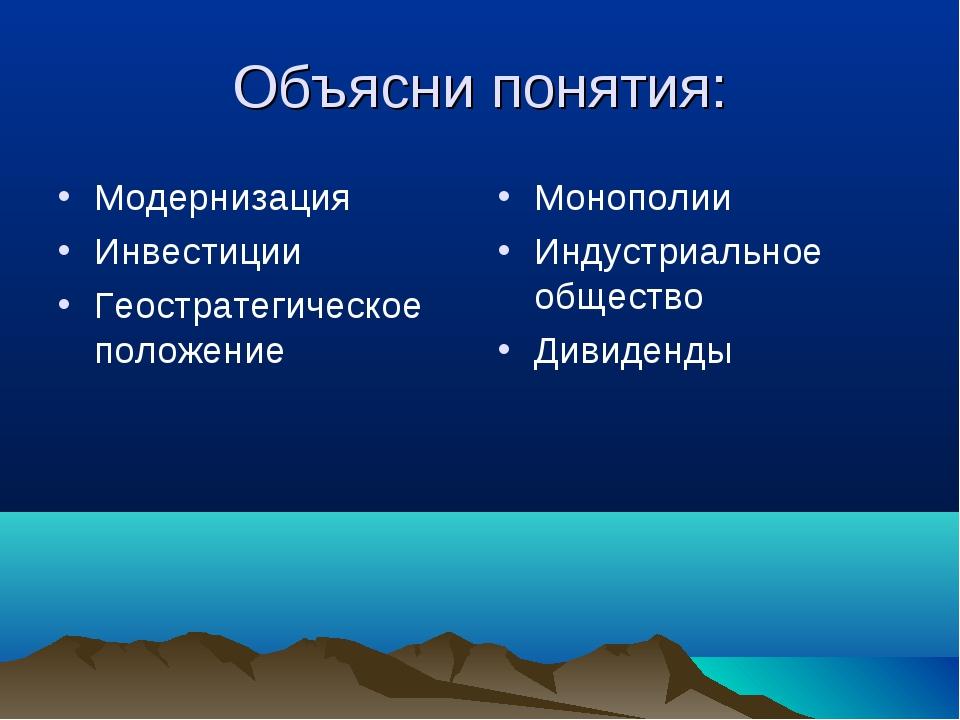 Объясни понятия: Модернизация Инвестиции Геостратегическое положение Монополи...