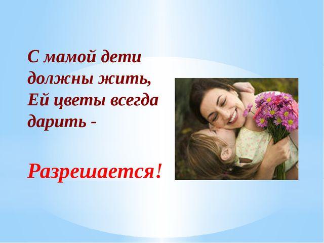 С мамой дети должны жить, Ей цветы всегда дарить - Разрешается!