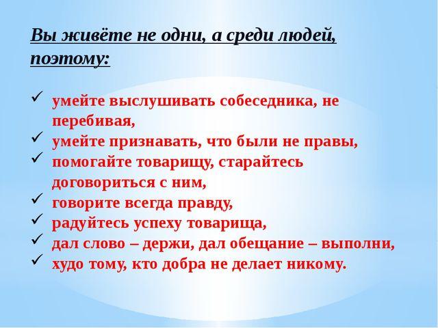 Вы живёте не одни, а среди людей, поэтому: умейте выслушивать собеседника, не...