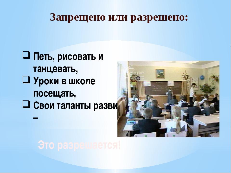 Запрещено или разрешено: Петь, рисовать и танцевать, Уроки в школе посещать,...