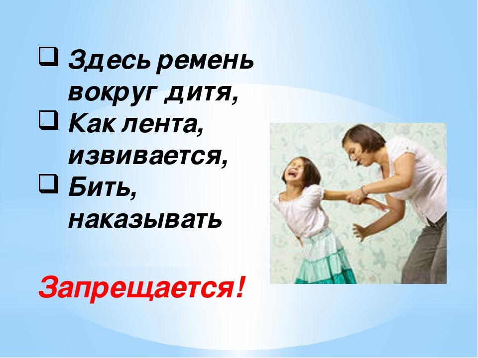 Здесь ремень вокруг дитя, Как лента, извивается, Бить, наказывать Запрещается!