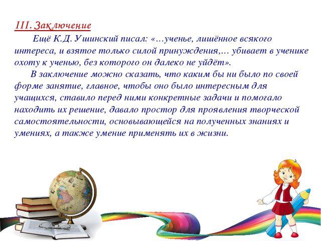 III. Заключение  Ещё К.Д. Ушинский писал: «…ученье, лишённое всякого интере...