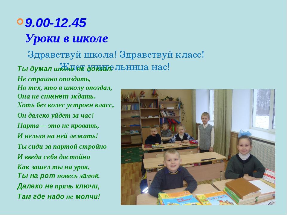 9.00-12.45 Уроки в школе Здравствуй школа! Здравствуй класс! Ждет учительница...