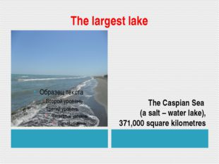 The largest lake The Caspian Sea (a salt – water lake), 371,000 square kilome