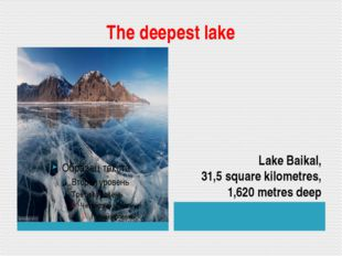 The deepest lake Lake Baikal, 31,5 square kilometres, 1,620 metres deep