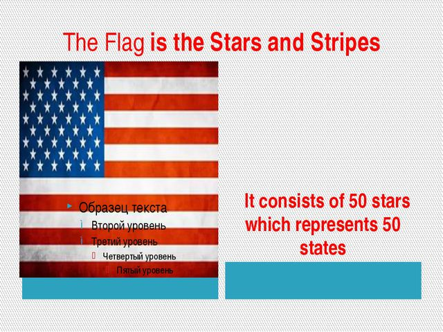 The Flag is the Stars and Stripes It consists of 50 stars which represents 50...