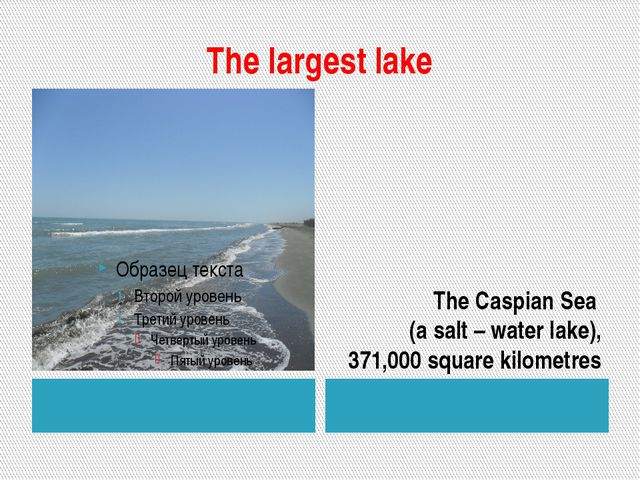 The largest lake The Caspian Sea (a salt – water lake), 371,000 square kilome...