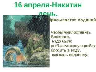 16 апреля-Никитин день. Просыпается водяной. Чтобы умилостивить Водяного, над