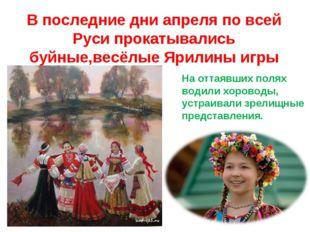 В последние дни апреля по всей Руси прокатывались буйные,весёлые Ярилины игры