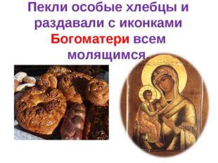 Пекли особые хлебцы и раздавали с иконками Богоматери всем молящимся.