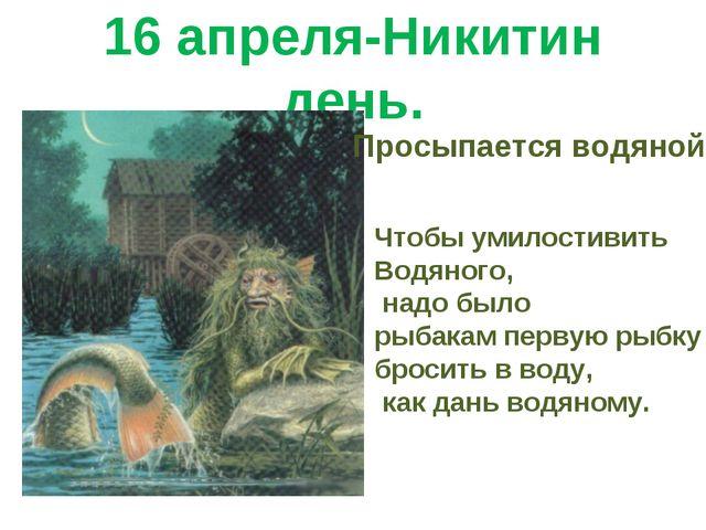 16 апреля-Никитин день. Просыпается водяной. Чтобы умилостивить Водяного, над...