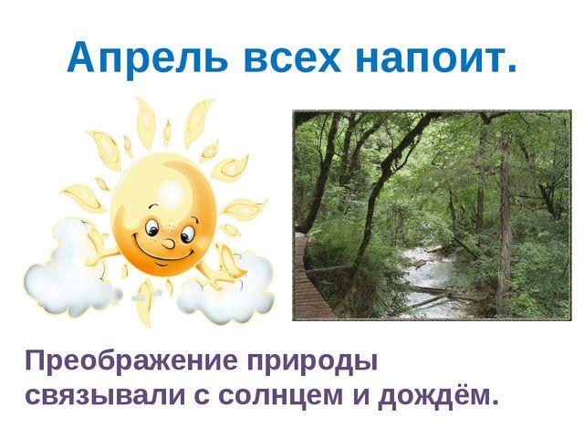 Апрель всех напоит. Преображение природы связывали с солнцем и дождём.