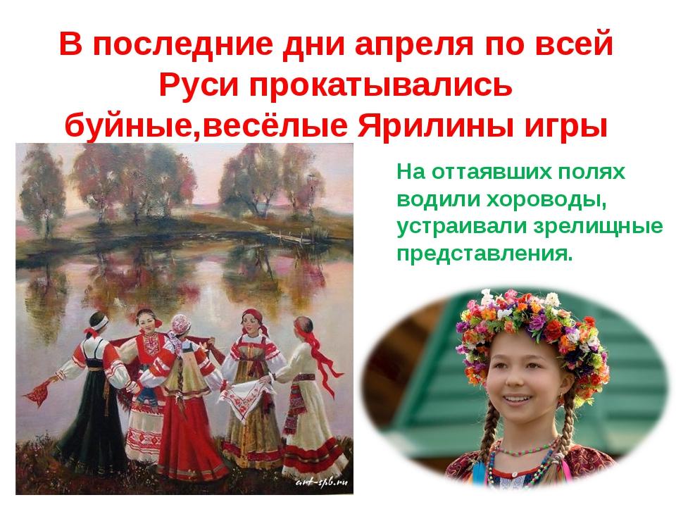 В последние дни апреля по всей Руси прокатывались буйные,весёлые Ярилины игры...
