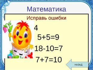 Математика Исправь ошибки 0+5=4 5+5=9 18-10=7 7+7=10 НАЗАД