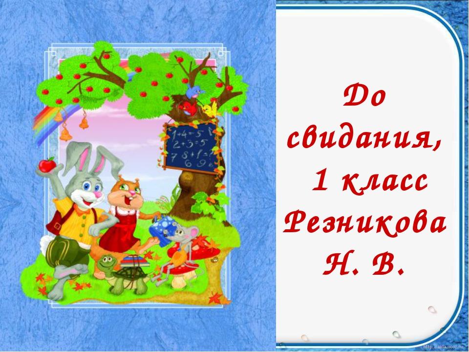 До свидания, 1 класс Резникова Н. В.
