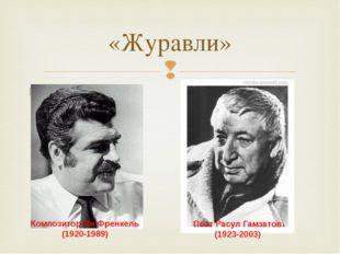 «Журавли» Композитор Ян Френкель (1920-1989) Поэт Расул Гамзатов (1923-2003) 