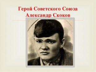 Герой Советского Союза Александр Скоков 