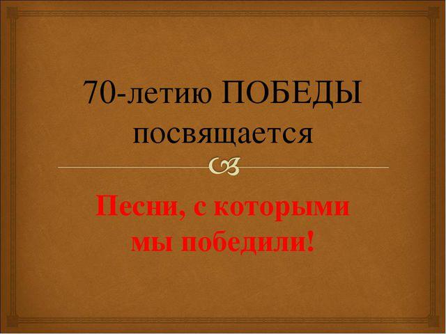 Песни, с которыми мы победили! 70-летию ПОБЕДЫ посвящается