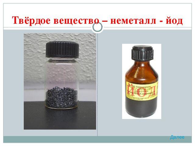 Твёрдое вещество – неметалл - йод Далее