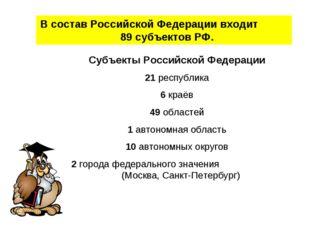 В состав Российской Федерации входит 89 субъектов РФ. Субъекты Российской Фед
