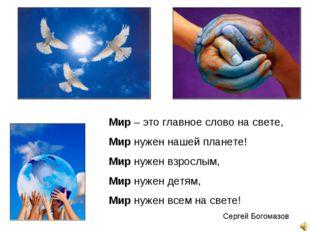 Мир – это главное слово на свете, Мир нужен нашей планете! Мир нужен взрослым