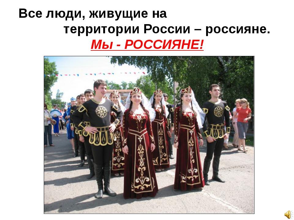 Все люди, живущие на территории России – россияне. Мы - РОССИЯНЕ!