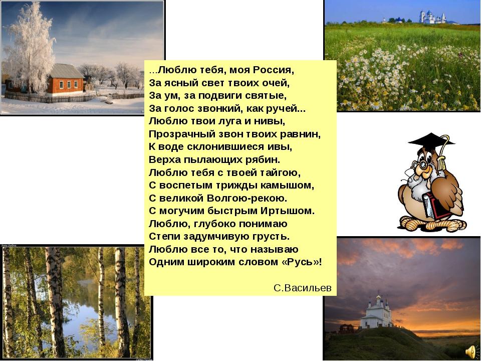 ...Люблю тебя, моя Россия, За ясный свет твоих очей, За ум, за подвиги святые...