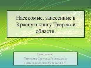 Насекомые, занесенные в Красную книгу Тверской области. Выполнила: Тихонова С