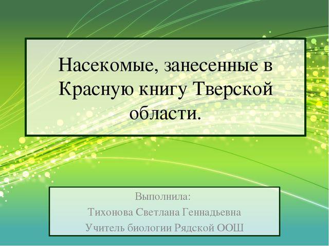 Насекомые, занесенные в Красную книгу Тверской области. Выполнила: Тихонова С...