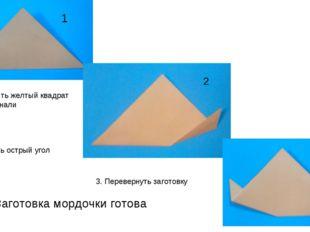 1 2 3 1. Сложить желтый квадрат по диагонали 2. Загнуть острый угол вверх 3.