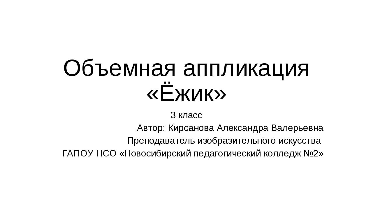 Объемная аппликация «Ёжик» 3 класс Автор: Кирсанова Александра Валерьевна Пре...
