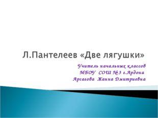 Учитель начальных классов МБОУ СОШ № 3 г.Ардона Арсагова Жанна Дмитриевна