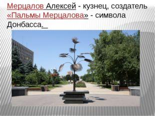 Мерцалов Алексей- кузнец, создатель«Пальмы Мерцалова»- символа Донбасса.
